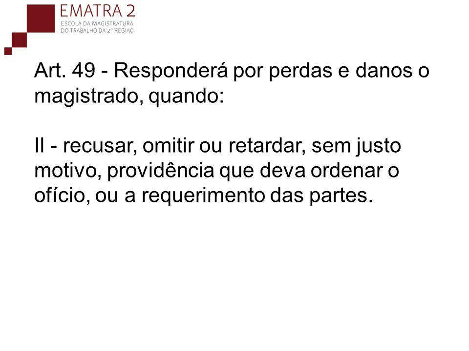Art. 49 - Responderá por perdas e danos o magistrado, quando: Il - recusar, omitir ou retardar, sem justo motivo, providência que deva ordenar o ofício, ou a requerimento das partes.