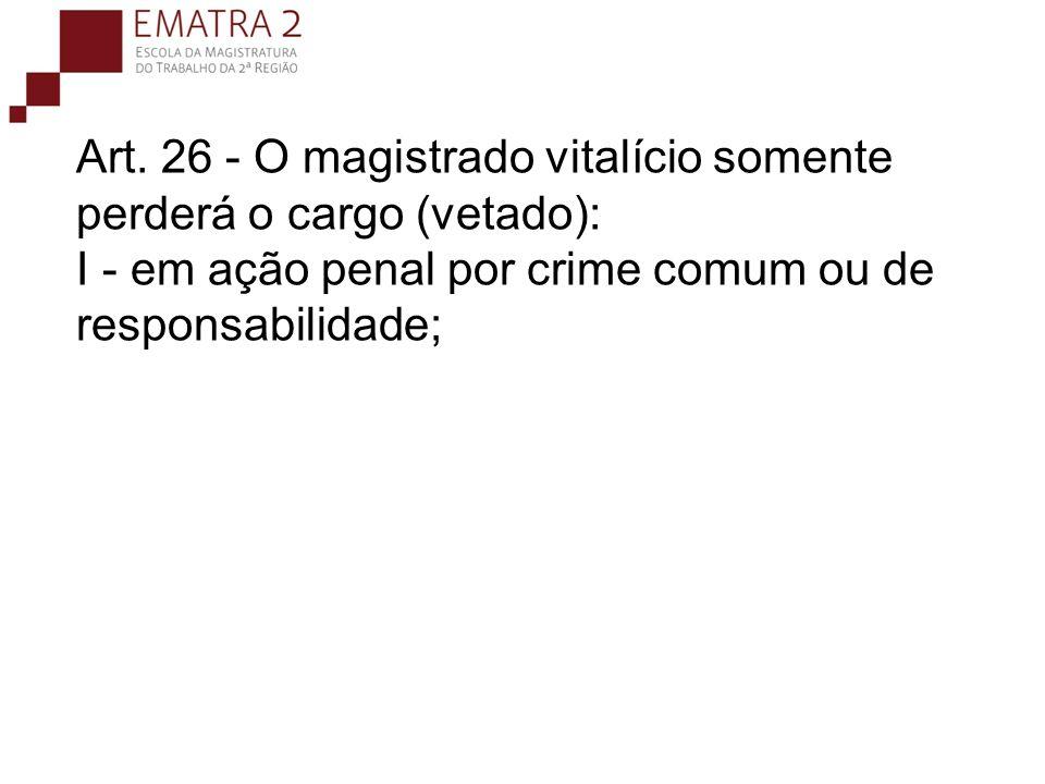 Art. 26 - O magistrado vitalício somente perderá o cargo (vetado): I - em ação penal por crime comum ou de responsabilidade;