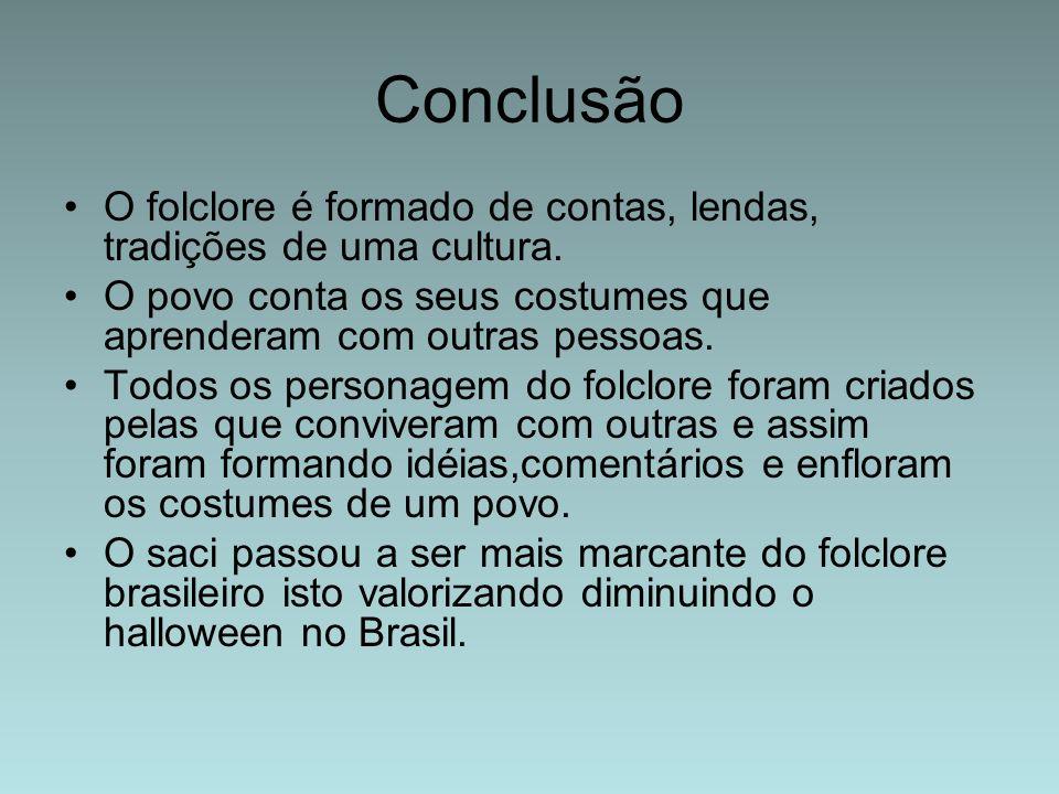 Conclusão O folclore é formado de contas, lendas, tradições de uma cultura. O povo conta os seus costumes que aprenderam com outras pessoas.