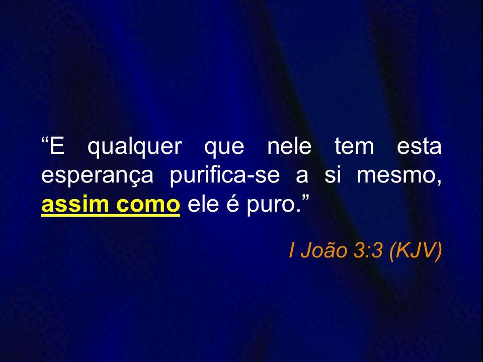 E qualquer que nele tem esta esperança purifica-se a si mesmo, assim como ele é puro.