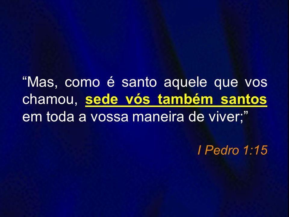 Mas, como é santo aquele que vos chamou, sede vós também santos em toda a vossa maneira de viver;