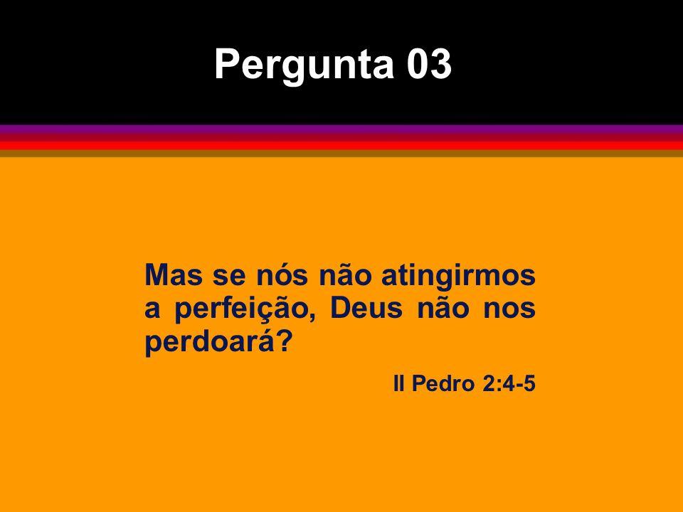Pergunta 03 Mas se nós não atingirmos a perfeição, Deus não nos perdoará II Pedro 2:4-5
