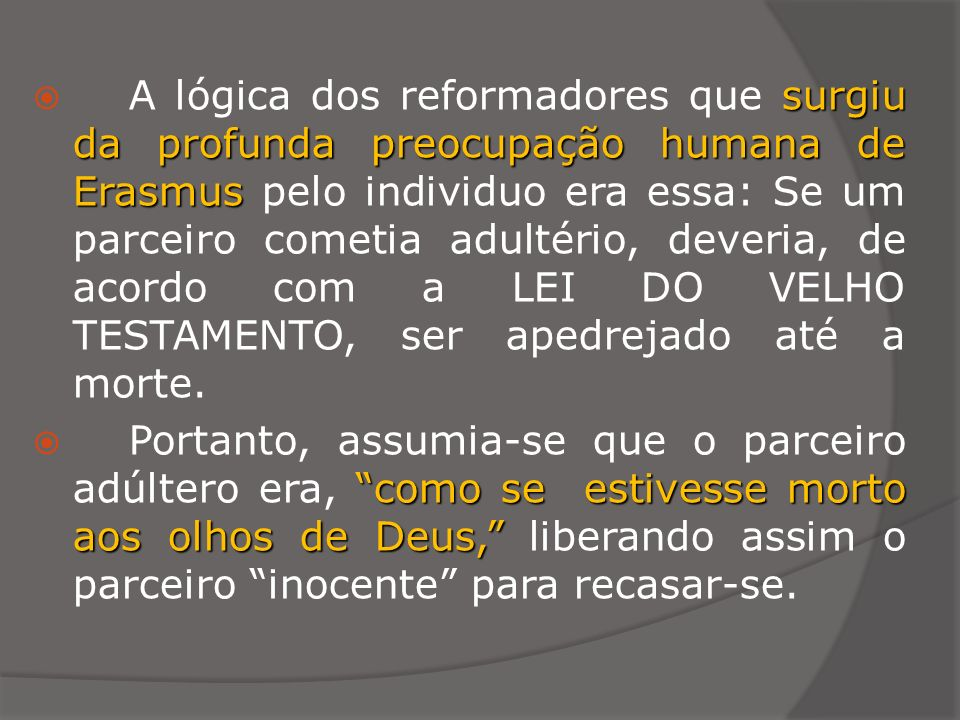 A lógica dos reformadores que surgiu da profunda preocupação humana de Erasmus pelo individuo era essa: Se um parceiro cometia adultério, deveria, de acordo com a LEI DO VELHO TESTAMENTO, ser apedrejado até a morte.