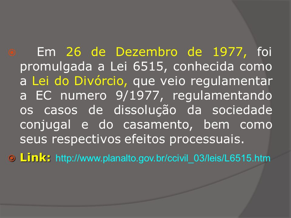 Em 26 de Dezembro de 1977, foi promulgada a Lei 6515, conhecida como a Lei do Divórcio, que veio regulamentar a EC numero 9/1977, regulamentando os casos de dissolução da sociedade conjugal e do casamento, bem como seus respectivos efeitos processuais.