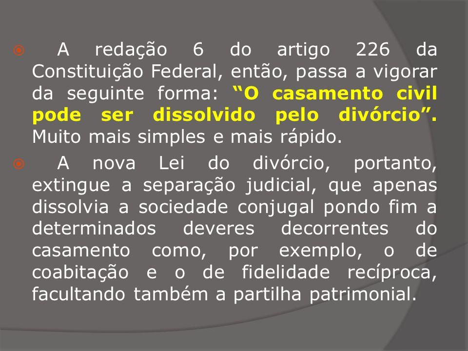 A redação 6 do artigo 226 da Constituição Federal, então, passa a vigorar da seguinte forma: O casamento civil pode ser dissolvido pelo divórcio . Muito mais simples e mais rápido.
