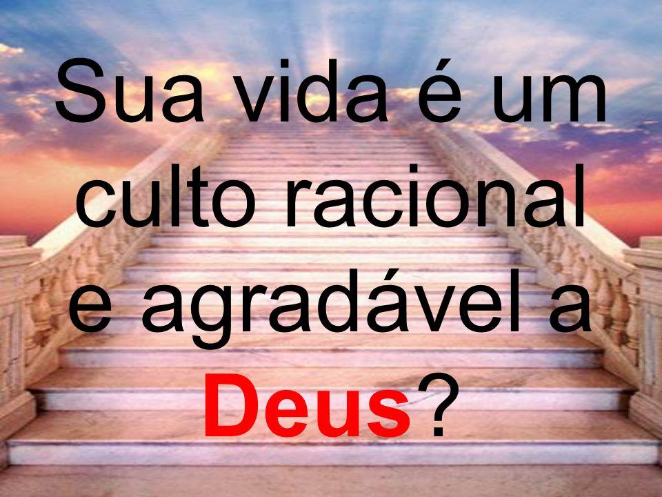 Sua vida é um culto racional e agradável a Deus
