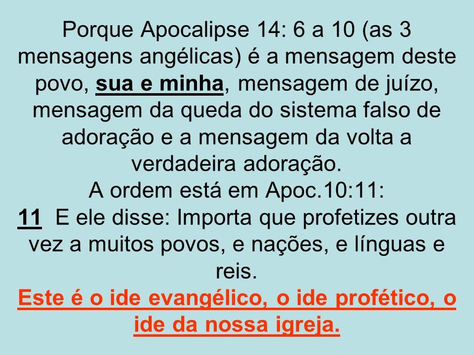 Porque Apocalipse 14: 6 a 10 (as 3 mensagens angélicas) é a mensagem deste povo, sua e minha, mensagem de juízo, mensagem da queda do sistema falso de adoração e a mensagem da volta a verdadeira adoração.