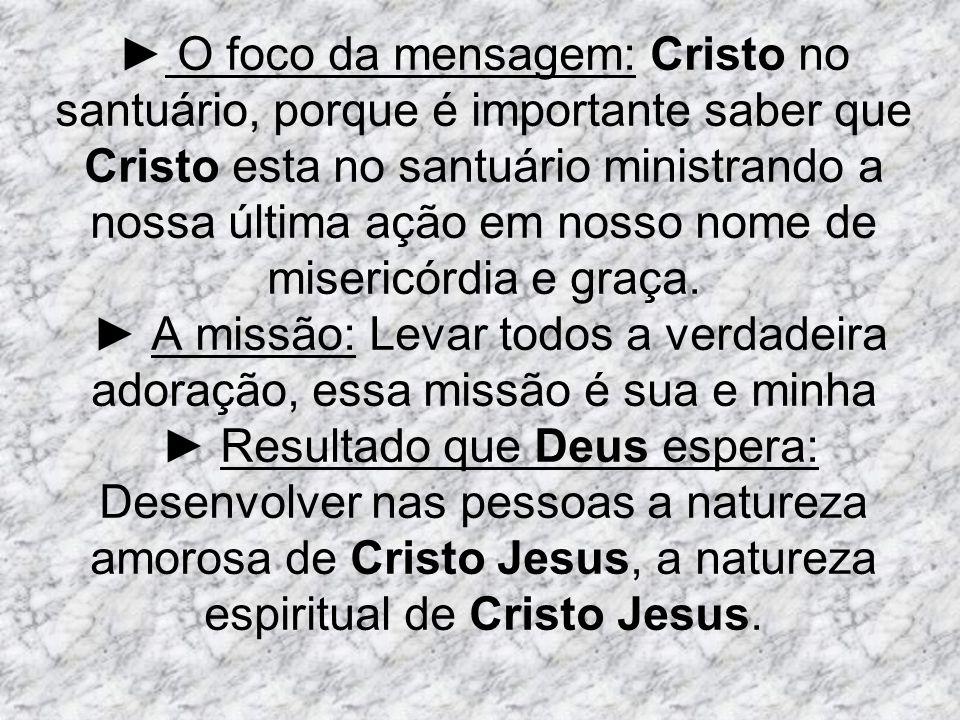 ► O foco da mensagem: Cristo no santuário, porque é importante saber que Cristo esta no santuário ministrando a nossa última ação em nosso nome de misericórdia e graça.
