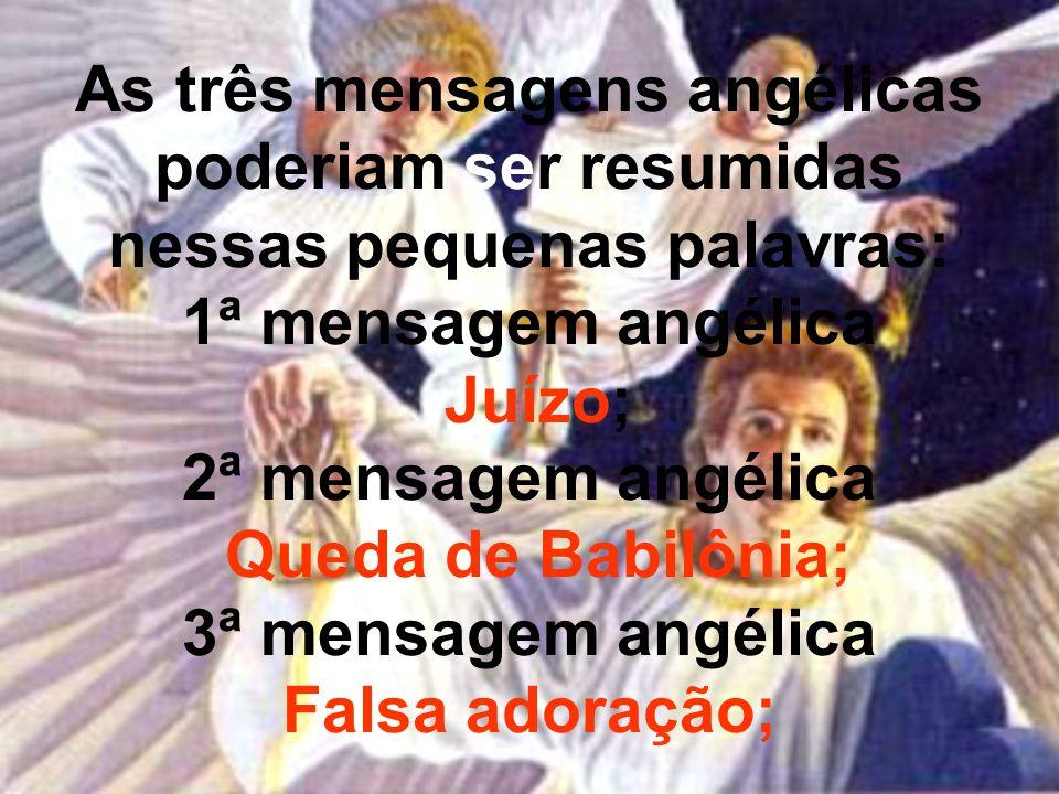 As três mensagens angélicas poderiam ser resumidas nessas pequenas palavras: 1ª mensagem angélica Juízo; 2ª mensagem angélica Queda de Babilônia; 3ª mensagem angélica Falsa adoração;