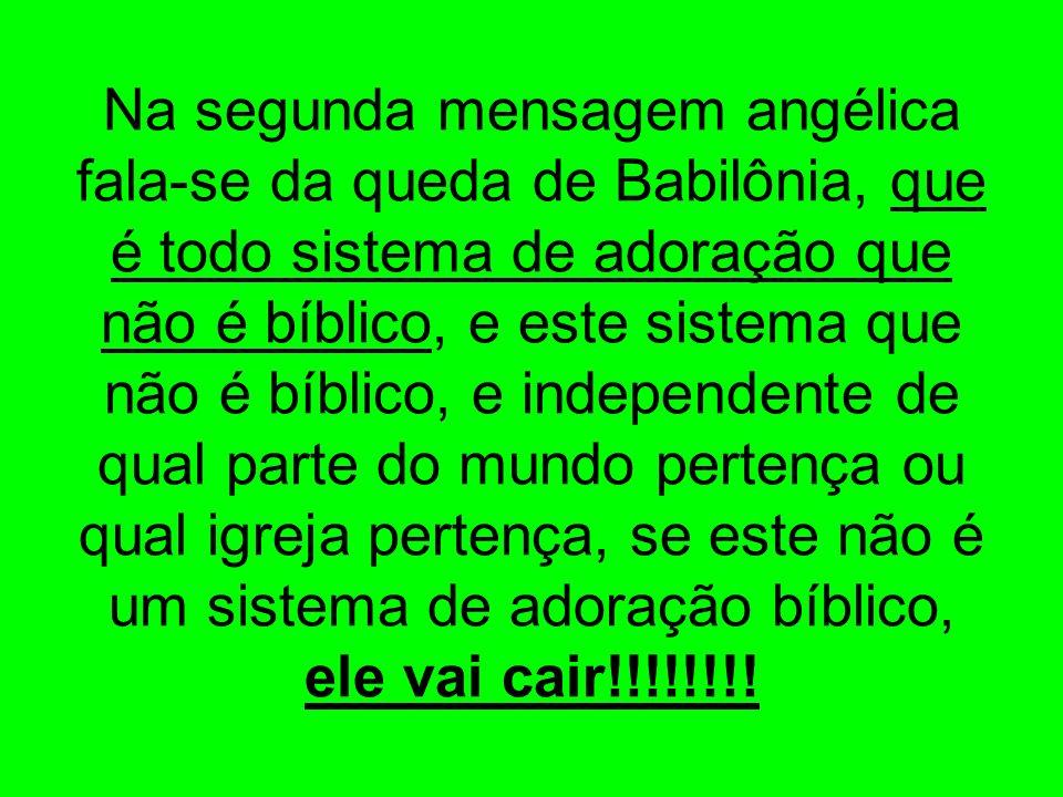 Na segunda mensagem angélica fala-se da queda de Babilônia, que é todo sistema de adoração que não é bíblico, e este sistema que não é bíblico, e independente de qual parte do mundo pertença ou qual igreja pertença, se este não é um sistema de adoração bíblico, ele vai cair!!!!!!!!