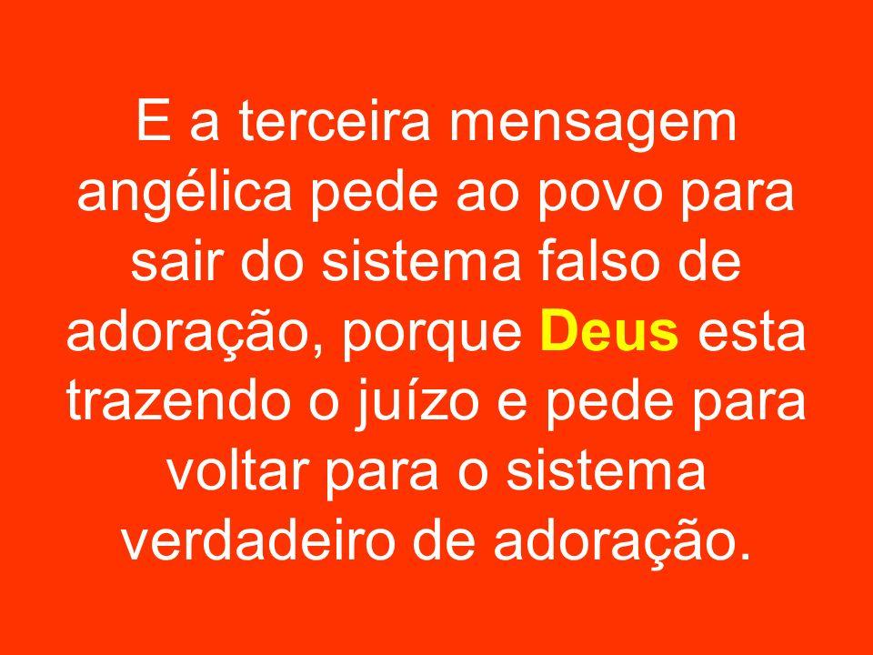 E a terceira mensagem angélica pede ao povo para sair do sistema falso de adoração, porque Deus esta trazendo o juízo e pede para voltar para o sistema verdadeiro de adoração.