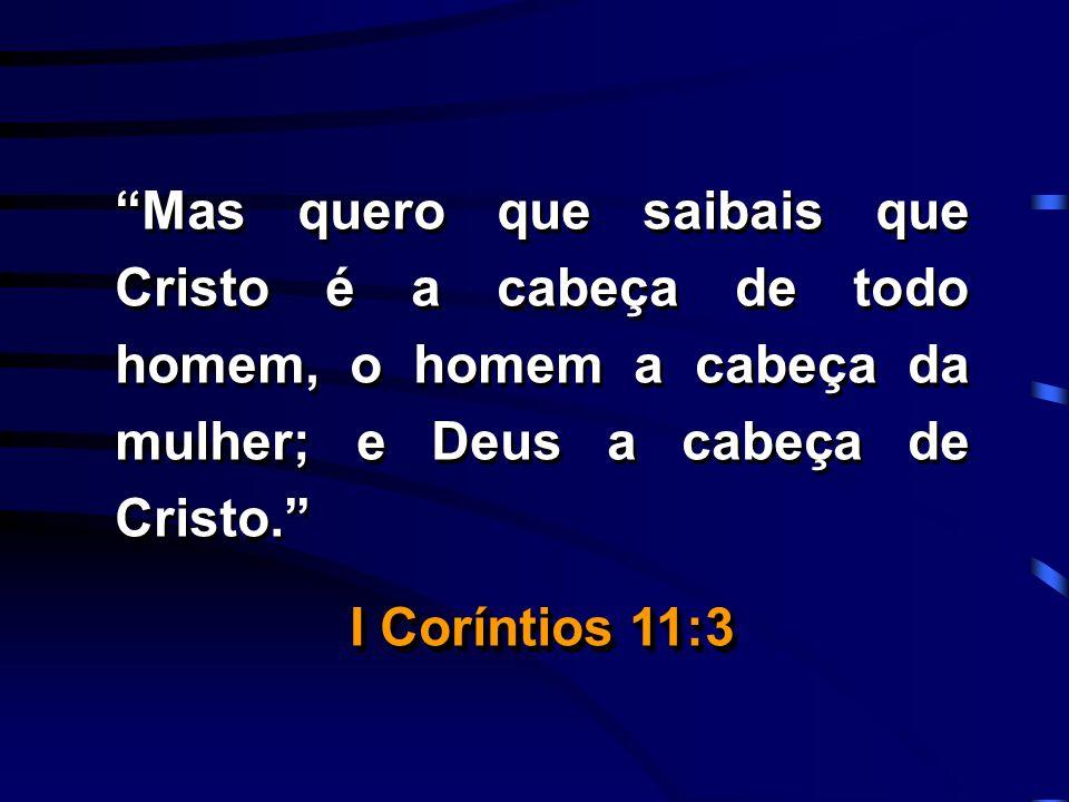 Mas quero que saibais que Cristo é a cabeça de todo homem, o homem a cabeça da mulher; e Deus a cabeça de Cristo.