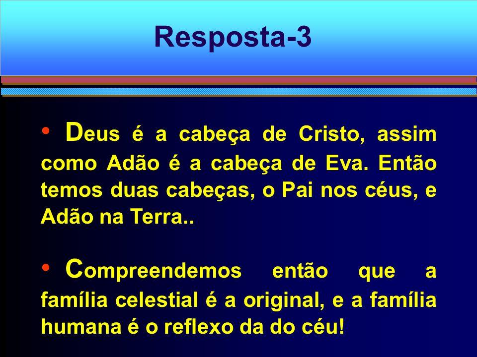 Resposta-3 Deus é a cabeça de Cristo, assim como Adão é a cabeça de Eva. Então temos duas cabeças, o Pai nos céus, e Adão na Terra..