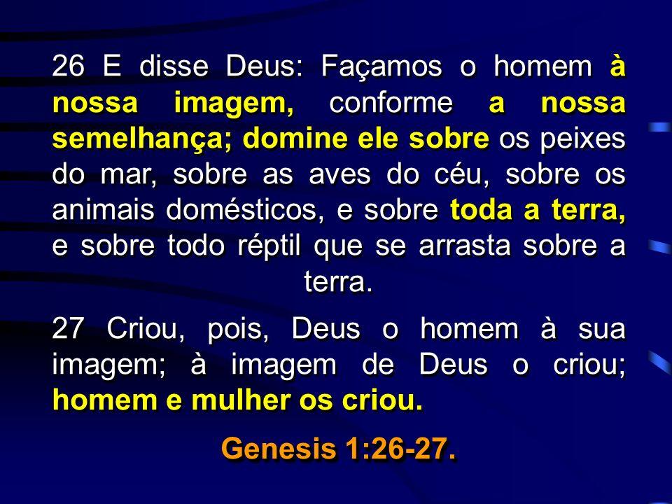26 E disse Deus: Façamos o homem à nossa imagem, conforme a nossa semelhança; domine ele sobre os peixes do mar, sobre as aves do céu, sobre os animais domésticos, e sobre toda a terra, e sobre todo réptil que se arrasta sobre a terra.