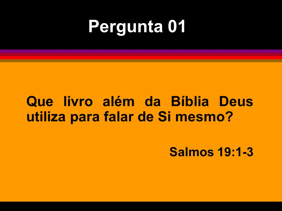 Pergunta 01 Que livro além da Bíblia Deus utiliza para falar de Si mesmo Salmos 19:1-3