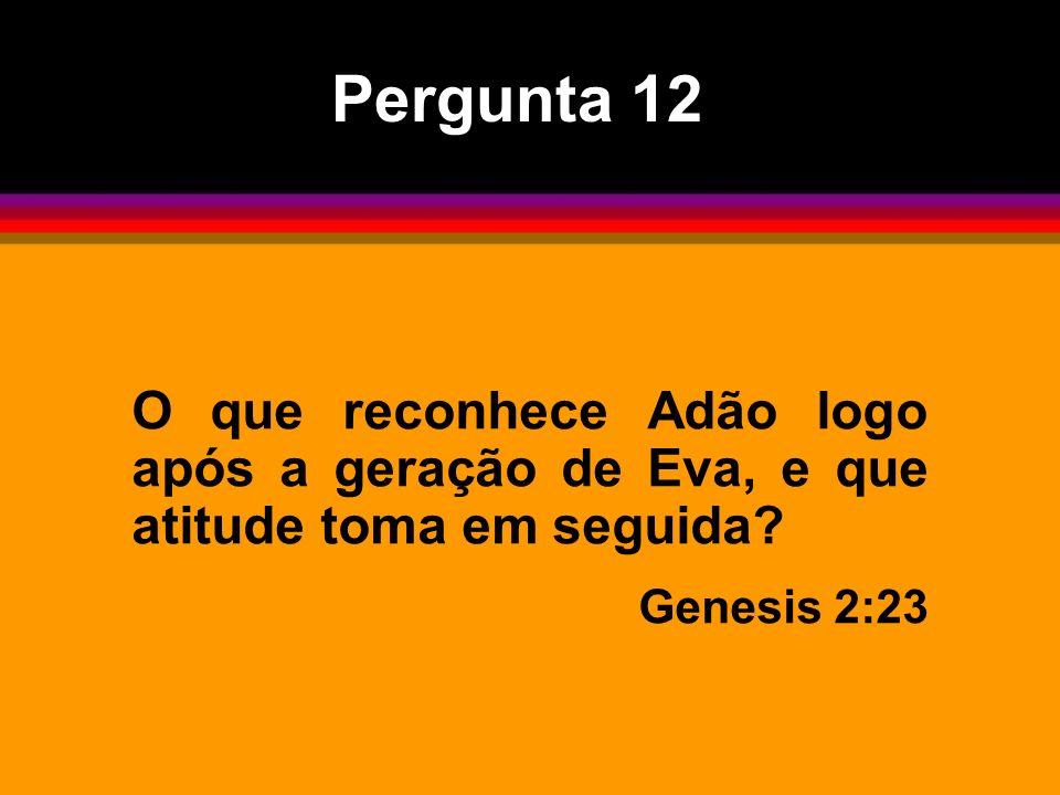 Pergunta 12 O que reconhece Adão logo após a geração de Eva, e que atitude toma em seguida.