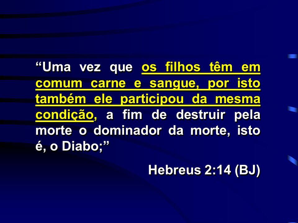 Uma vez que os filhos têm em comum carne e sangue, por isto também ele participou da mesma condição, a fim de destruir pela morte o dominador da morte, isto é, o Diabo;