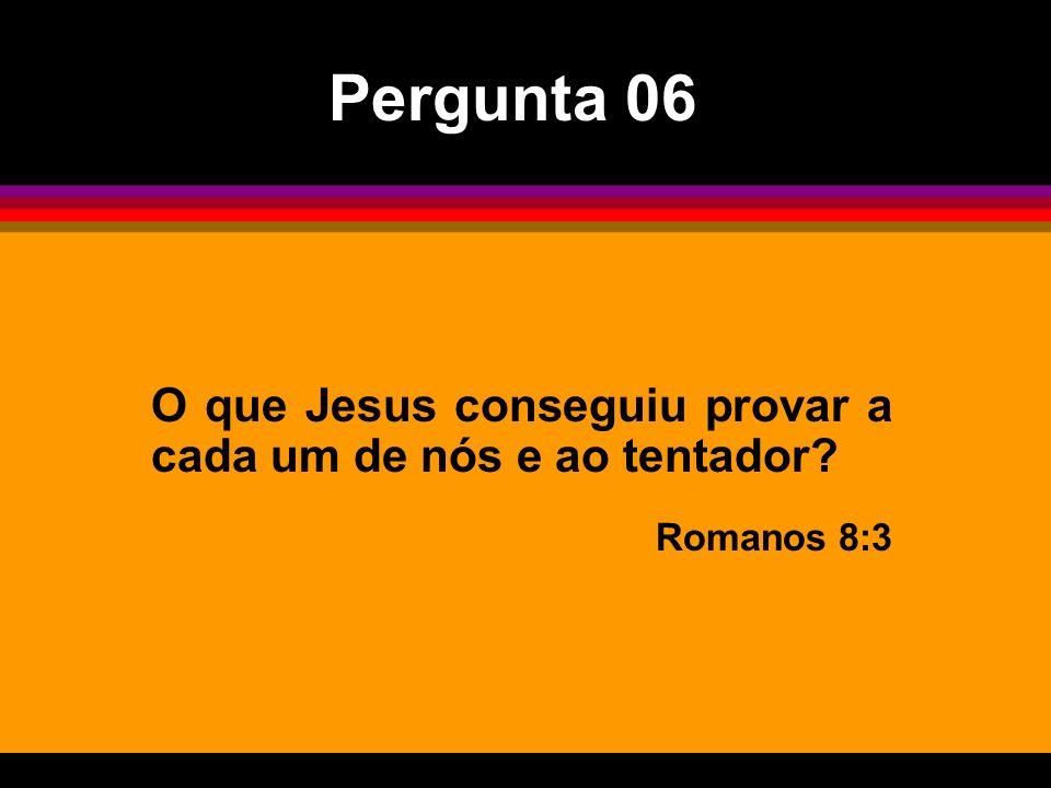 Pergunta 06 O que Jesus conseguiu provar a cada um de nós e ao tentador Romanos 8:3