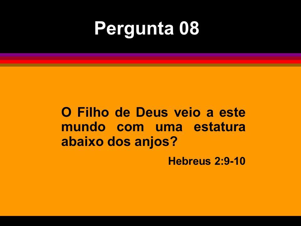 Pergunta 08 O Filho de Deus veio a este mundo com uma estatura abaixo dos anjos Hebreus 2:9-10