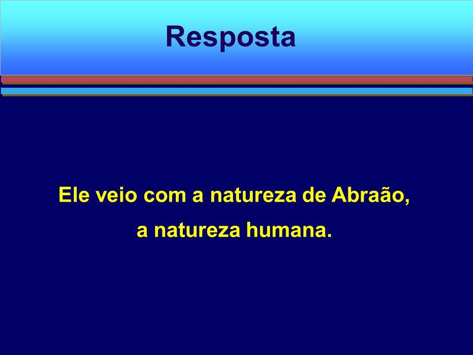 Ele veio com a natureza de Abraão, a natureza humana.