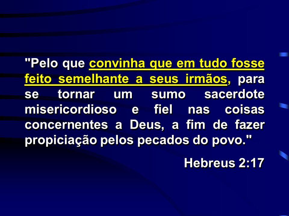 Pelo que convinha que em tudo fosse feito semelhante a seus irmãos, para se tornar um sumo sacerdote misericordioso e fiel nas coisas concernentes a Deus, a fim de fazer propiciação pelos pecados do povo.