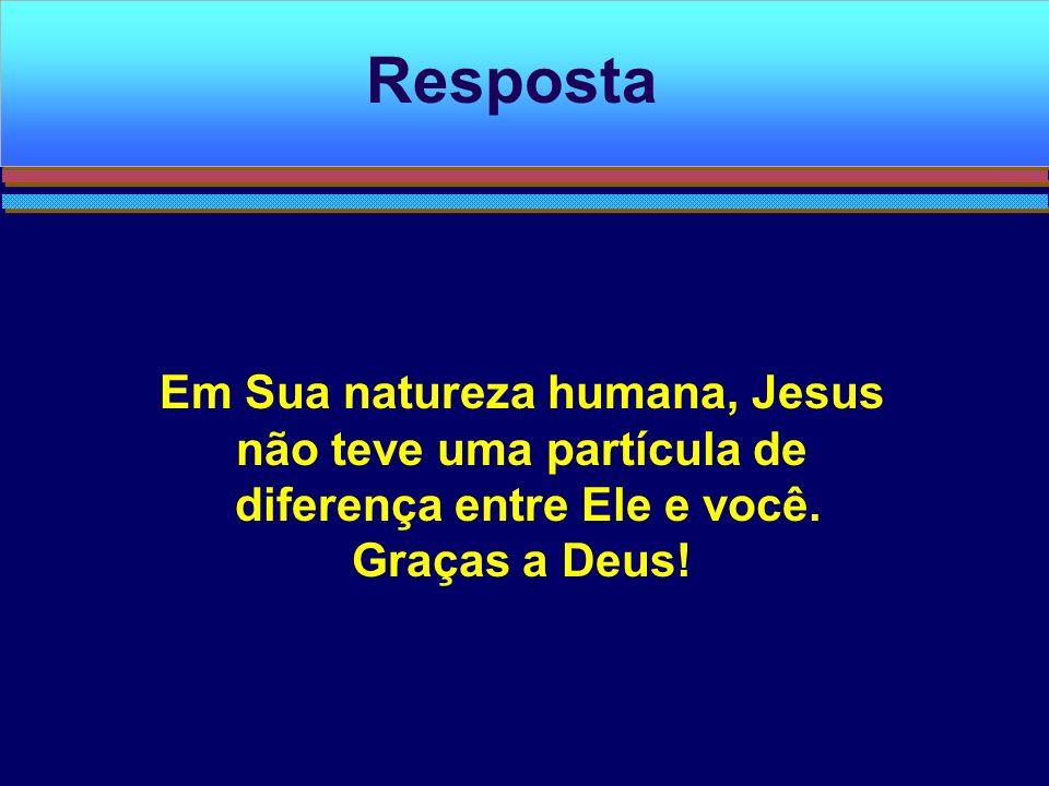 Resposta Em Sua natureza humana, Jesus não teve uma partícula de