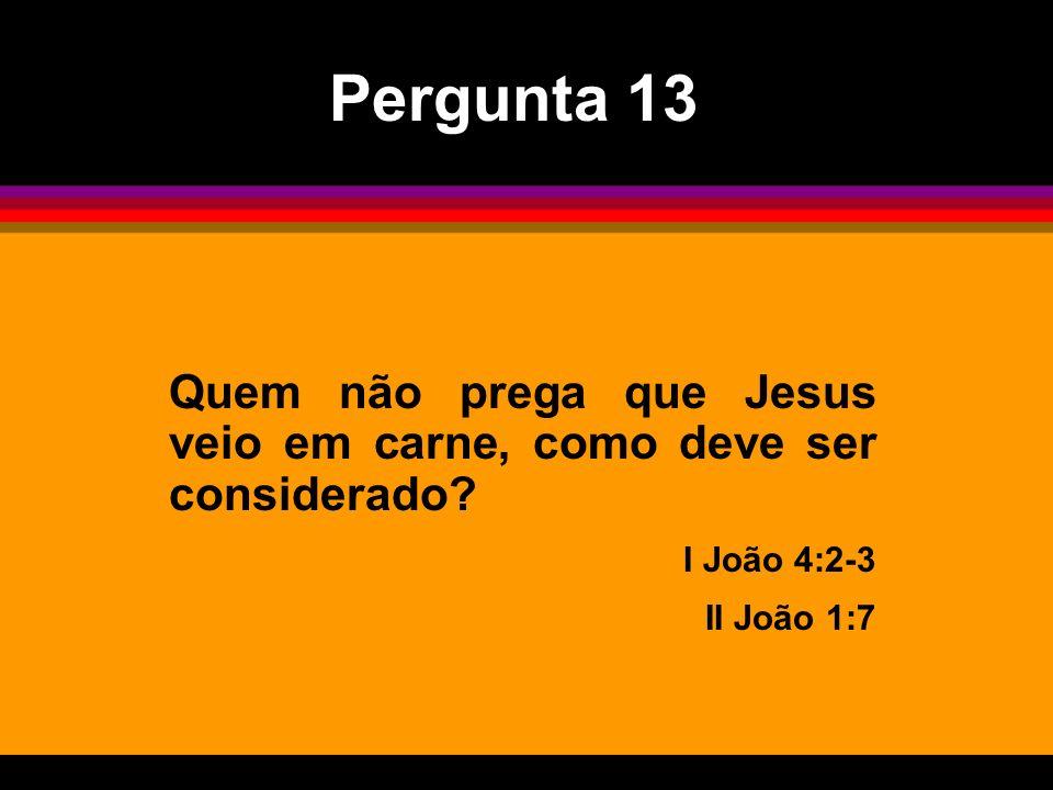 Pergunta 13 Quem não prega que Jesus veio em carne, como deve ser considerado.