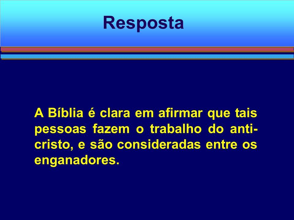 Resposta A Bíblia é clara em afirmar que tais pessoas fazem o trabalho do anti-cristo, e são consideradas entre os enganadores.