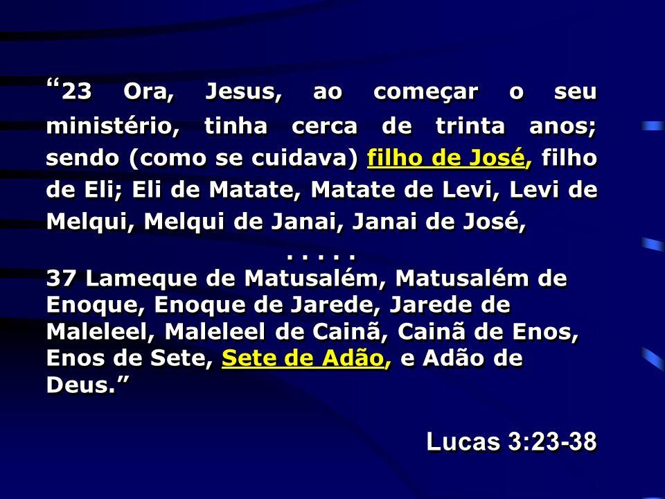 23 Ora, Jesus, ao começar o seu ministério, tinha cerca de trinta anos; sendo (como se cuidava) filho de José, filho de Eli; Eli de Matate, Matate de Levi, Levi de Melqui, Melqui de Janai, Janai de José,