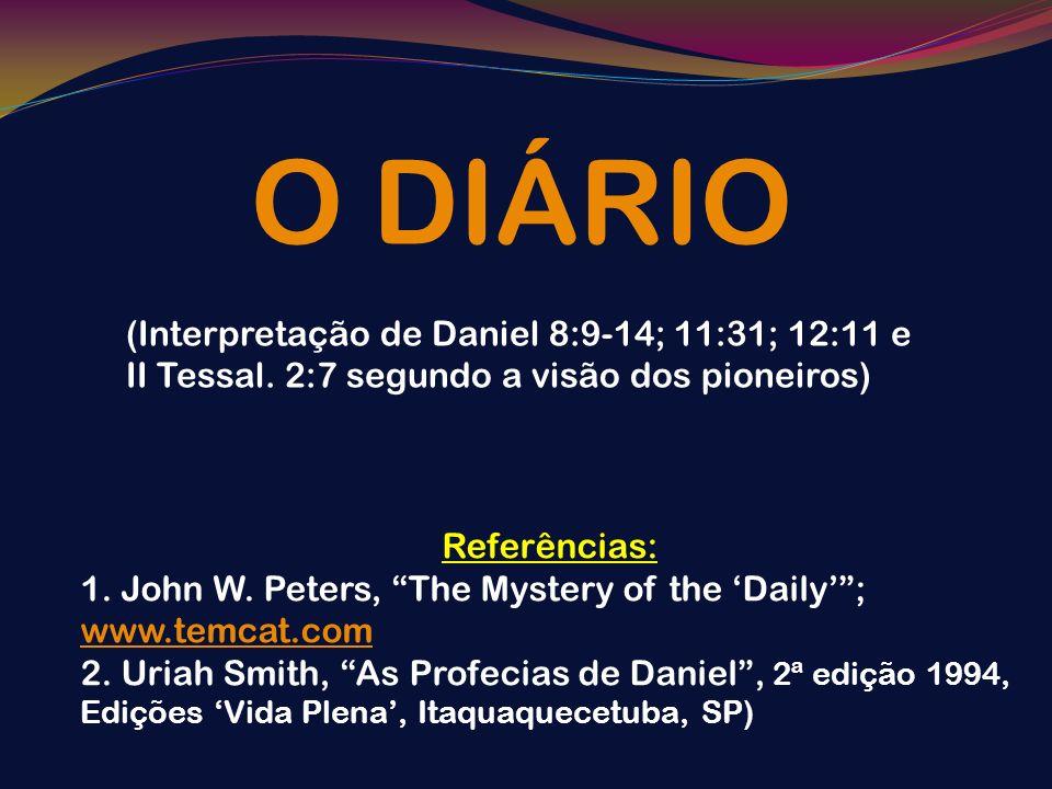 O DIÁRIO(Interpretação de Daniel 8:9-14; 11:31; 12:11 e II Tessal. 2:7 segundo a visão dos pioneiros)
