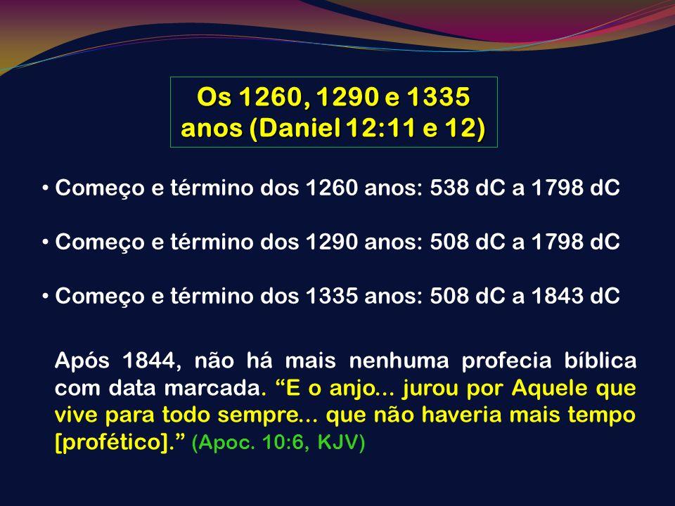 Os 1260, 1290 e 1335 anos (Daniel 12:11 e 12)Começo e término dos 1260 anos: 538 dC a 1798 dC. Começo e término dos 1290 anos: 508 dC a 1798 dC.