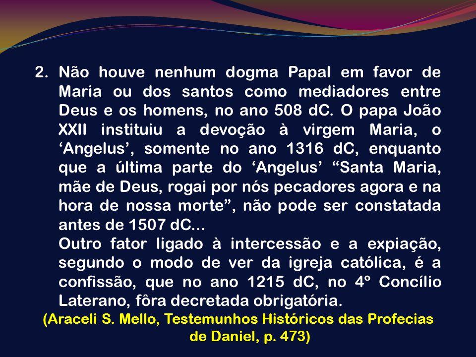 Não houve nenhum dogma Papal em favor de Maria ou dos santos como mediadores entre Deus e os homens, no ano 508 dC. O papa João XXII instituiu a devoção à virgem Maria, o 'Angelus', somente no ano 1316 dC, enquanto que a última parte do 'Angelus' Santa Maria, mãe de Deus, rogai por nós pecadores agora e na hora de nossa morte , não pode ser constatada antes de 1507 dC...
