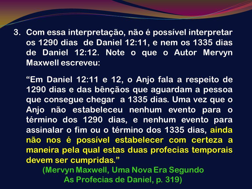 Com essa interpretação, não é possível interpretar os 1290 dias de Daniel 12:11, e nem os 1335 dias de Daniel 12:12. Note o que o Autor Mervyn Maxwell escreveu: