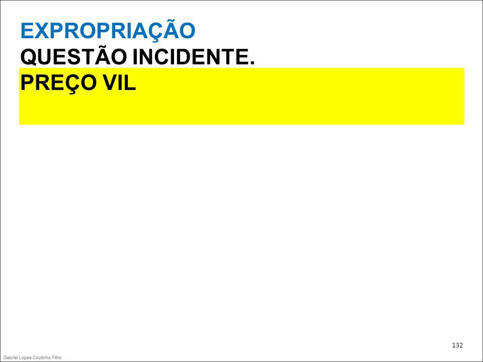 EXPROPRIAÇÃO QUESTÃO INCIDENTE. PREÇO VIL 132 132