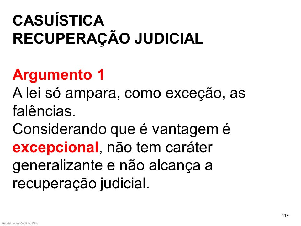 CASUÍSTICA RECUPERAÇÃO JUDICIAL Argumento 1 A lei só ampara, como exceção, as falências. Considerando que é vantagem é excepcional, não tem caráter generalizante e não alcança a recuperação judicial.