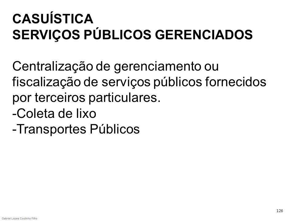 CASUÍSTICA SERVIÇOS PÚBLICOS GERENCIADOS Centralização de gerenciamento ou fiscalização de serviços públicos fornecidos por terceiros particulares. -Coleta de lixo -Transportes Públicos
