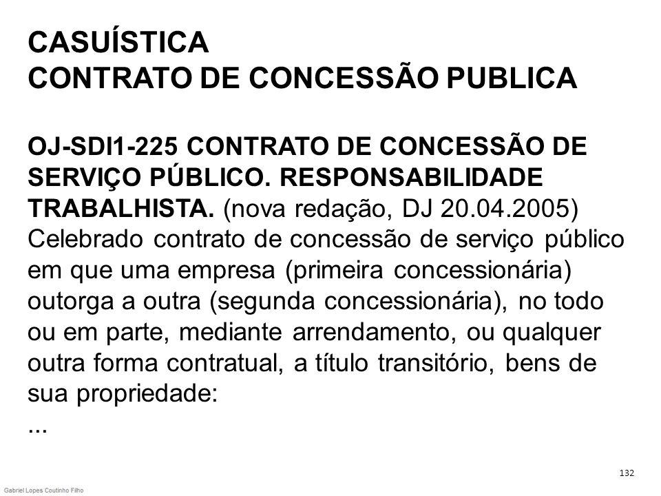 CASUÍSTICA CONTRATO DE CONCESSÃO PUBLICA OJ-SDI1-225 CONTRATO DE CONCESSÃO DE SERVIÇO PÚBLICO. RESPONSABILIDADE TRABALHISTA. (nova redação, DJ 20.04.2005) Celebrado contrato de concessão de serviço público em que uma empresa (primeira concessionária) outorga a outra (segunda concessionária), no todo ou em parte, mediante arrendamento, ou qualquer outra forma contratual, a título transitório, bens de sua propriedade: ...