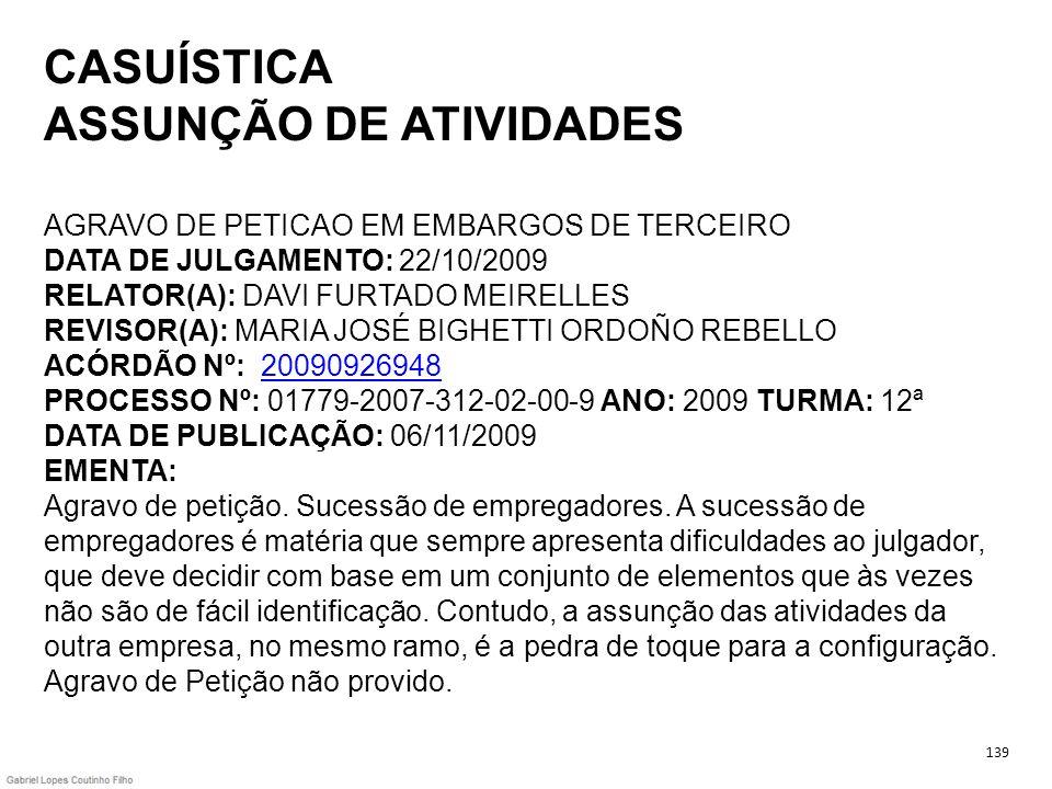 CASUÍSTICA ASSUNÇÃO DE ATIVIDADES AGRAVO DE PETICAO EM EMBARGOS DE TERCEIRO DATA DE JULGAMENTO: 22/10/2009 RELATOR(A): DAVI FURTADO MEIRELLES REVISOR(A): MARIA JOSÉ BIGHETTI ORDOÑO REBELLO ACÓRDÃO Nº: 20090926948 PROCESSO Nº: 01779-2007-312-02-00-9 ANO: 2009 TURMA: 12ª DATA DE PUBLICAÇÃO: 06/11/2009 EMENTA: Agravo de petição. Sucessão de empregadores. A sucessão de empregadores é matéria que sempre apresenta dificuldades ao julgador, que deve decidir com base em um conjunto de elementos que às vezes não são de fácil identificação. Contudo, a assunção das atividades da outra empresa, no mesmo ramo, é a pedra de toque para a configuração. Agravo de Petição não provido.