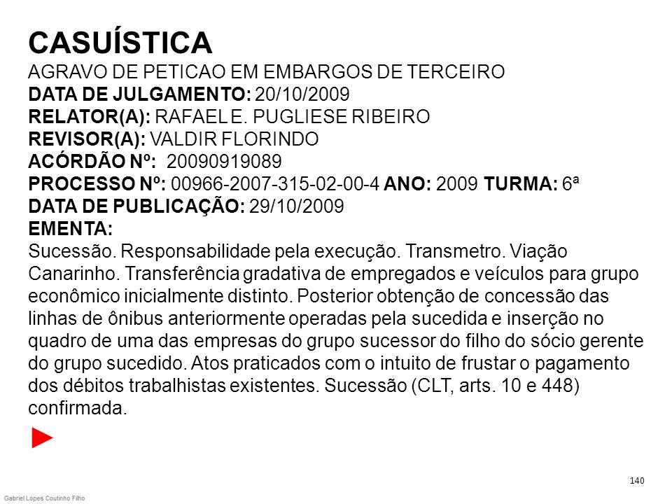 CASUÍSTICA AGRAVO DE PETICAO EM EMBARGOS DE TERCEIRO DATA DE JULGAMENTO: 20/10/2009 RELATOR(A): RAFAEL E. PUGLIESE RIBEIRO REVISOR(A): VALDIR FLORINDO ACÓRDÃO Nº: 20090919089 PROCESSO Nº: 00966-2007-315-02-00-4 ANO: 2009 TURMA: 6ª DATA DE PUBLICAÇÃO: 29/10/2009 EMENTA: Sucessão. Responsabilidade pela execução. Transmetro. Viação Canarinho. Transferência gradativa de empregados e veículos para grupo econômico inicialmente distinto. Posterior obtenção de concessão das linhas de ônibus anteriormente operadas pela sucedida e inserção no quadro de uma das empresas do grupo sucessor do filho do sócio gerente do grupo sucedido. Atos praticados com o intuito de frustar o pagamento dos débitos trabalhistas existentes. Sucessão (CLT, arts. 10 e 448) confirmada. ►