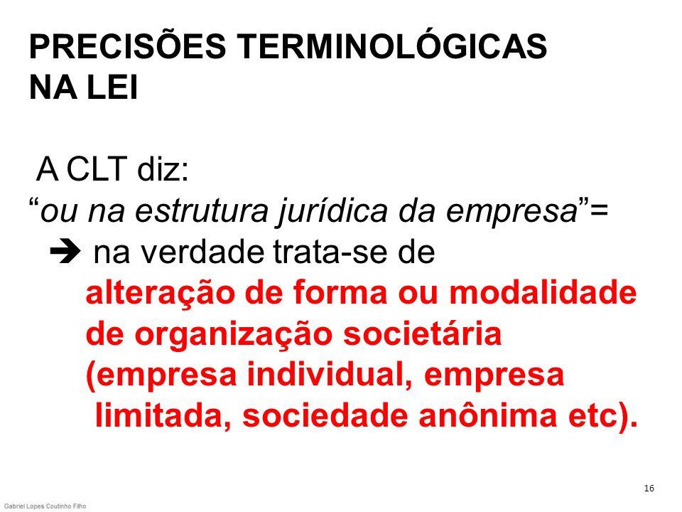 PRECISÕES TERMINOLÓGICAS NA LEI A CLT diz: ou na estrutura jurídica da empresa =  na verdade trata-se de alteração de forma ou modalidade de organização societária (empresa individual, empresa limitada, sociedade anônima etc).