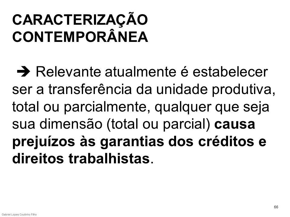 CARACTERIZAÇÃO CONTEMPORÂNEA  Relevante atualmente é estabelecer ser a transferência da unidade produtiva, total ou parcialmente, qualquer que seja sua dimensão (total ou parcial) causa prejuízos às garantias dos créditos e direitos trabalhistas.