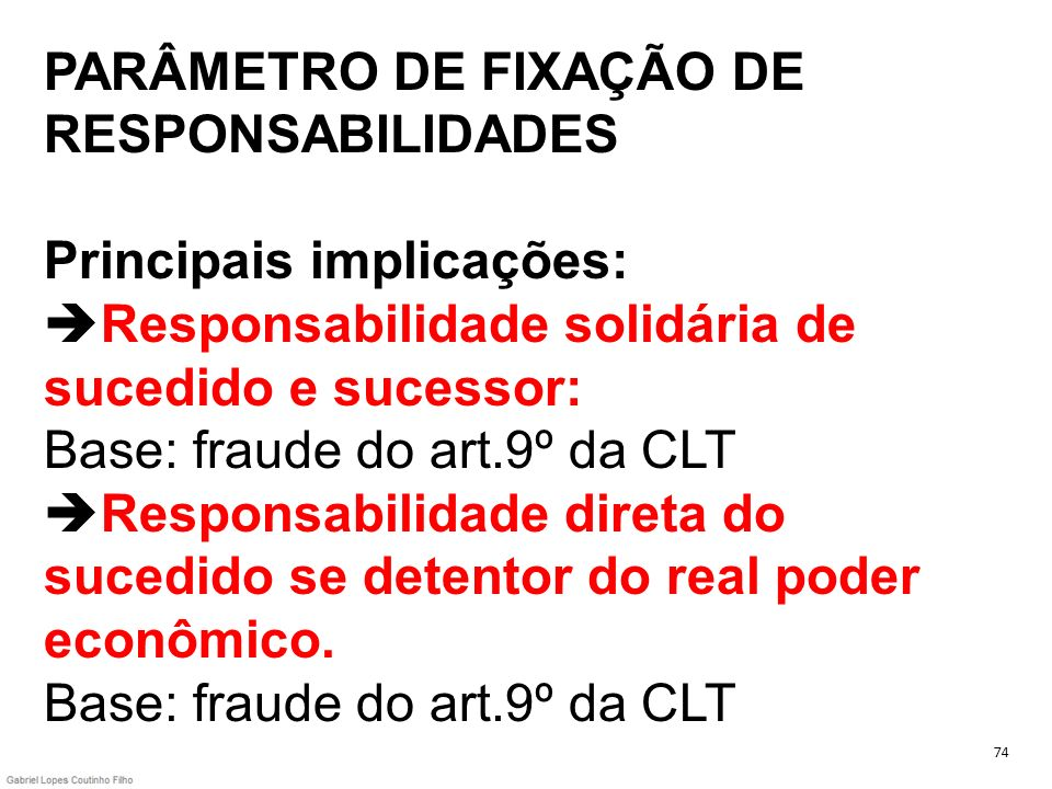 PARÂMETRO DE FIXAÇÃO DE RESPONSABILIDADES Principais implicações: Responsabilidade solidária de sucedido e sucessor: Base: fraude do art.9º da CLT Responsabilidade direta do sucedido se detentor do real poder econômico. Base: fraude do art.9º da CLT