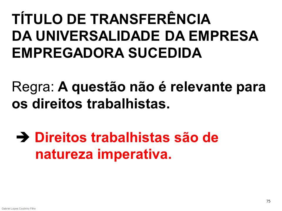 TÍTULO DE TRANSFERÊNCIA DA UNIVERSALIDADE DA EMPRESA EMPREGADORA SUCEDIDA Regra: A questão não é relevante para os direitos trabalhistas.  Direitos trabalhistas são de natureza imperativa.