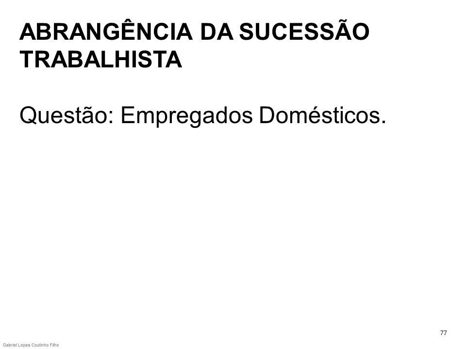 ABRANGÊNCIA DA SUCESSÃO TRABALHISTA Questão: Empregados Domésticos.