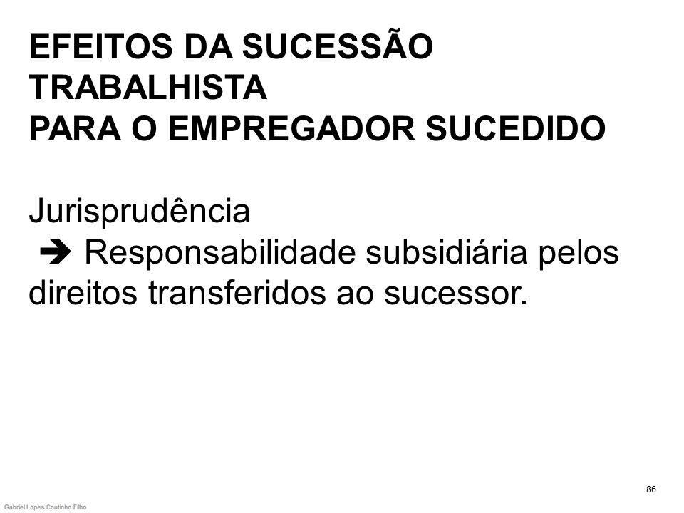 EFEITOS DA SUCESSÃO TRABALHISTA PARA O EMPREGADOR SUCEDIDO Jurisprudência  Responsabilidade subsidiária pelos direitos transferidos ao sucessor.