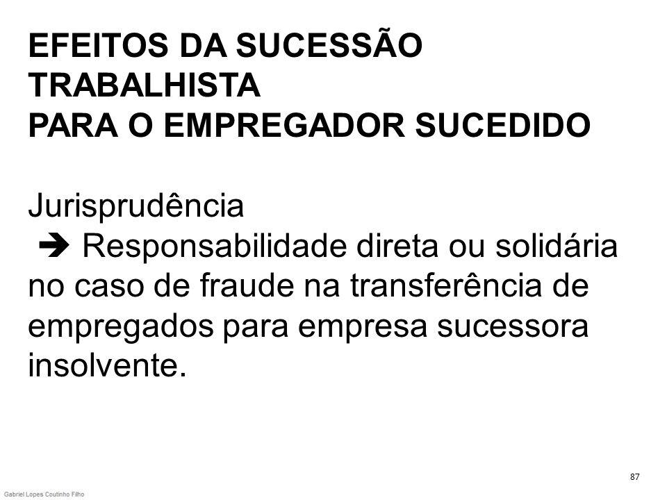 EFEITOS DA SUCESSÃO TRABALHISTA PARA O EMPREGADOR SUCEDIDO Jurisprudência  Responsabilidade direta ou solidária no caso de fraude na transferência de empregados para empresa sucessora insolvente.