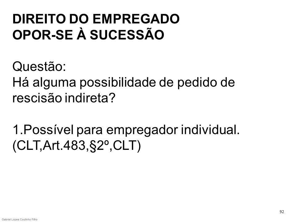 DIREITO DO EMPREGADO OPOR-SE À SUCESSÃO Questão: Há alguma possibilidade de pedido de rescisão indireta 1.Possível para empregador individual. (CLT,Art.483,§2º,CLT)