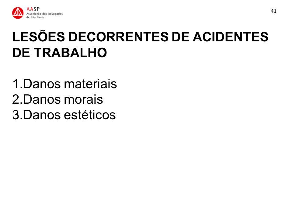 41 LESÕES DECORRENTES DE ACIDENTES DE TRABALHO 1.Danos materiais 2.Danos morais 3.Danos estéticos