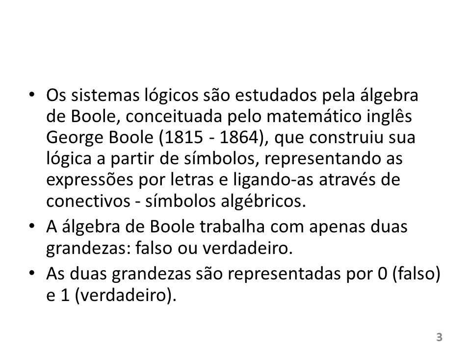 Os sistemas lógicos são estudados pela álgebra de Boole, conceituada pelo matemático inglês George Boole (1815 - 1864), que construiu sua lógica a partir de símbolos, representando as expressões por letras e ligando-as através de conectivos - símbolos algébricos.