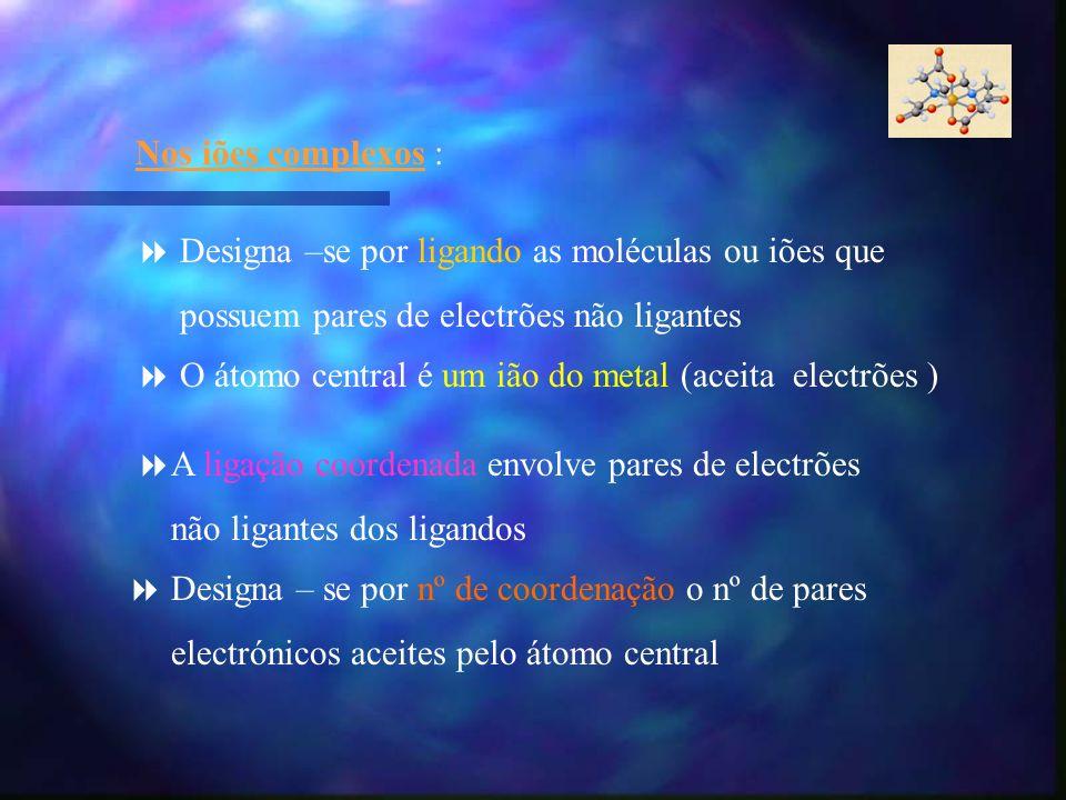 Nos iões complexos : Designa –se por ligando as moléculas ou iões que. possuem pares de electrões não ligantes.